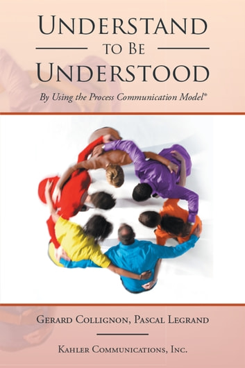 Understand to Be Understood - By Using the Process Communication Model ebook by Gerard Collignon,Pascal Legrand