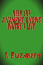 Help!!!! A Vampire Knows Where I Live ebook by I. Elizabeth