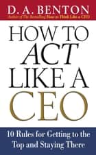 How to Act Like a CEO: 10 Rules for Getting to the Top and Staying There ebook by D. A. Benton