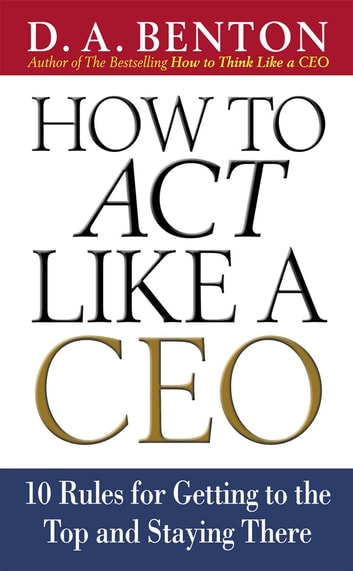 how to act like a ceo 10 rules for getting to the top and staying