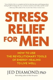 Stress Relief for Men - How to Use the Revolutionary Tools of Energy Healing to Live Well ebook by Jed Diamond