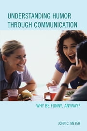 Understanding Humor through Communication - Why Be Funny, Anyway? ebook by John C. Meyer