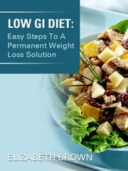 Low G.i Diet - Easy Steps To A Permanent Weight Loss Solution! ebook by Elizabeth Brown