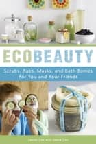 EcoBeauty - Scrubs, Rubs, Masks, Rinses, and Bath Bombs for You and Your Friends ebook by Lauren Cox, Janice Cox