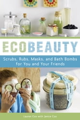 EcoBeauty - Scrubs, Rubs, Masks, Rinses, and Bath Bombs for You and Your Friends ebook by Lauren Cox,Janice Cox