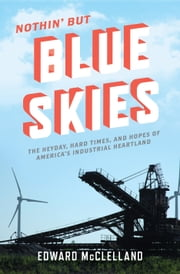Nothin' but Blue Skies - The Heyday, Hard Times, and Hopes of America's Industrial Heartland ebook by Edward McClelland