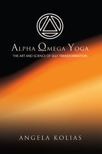 Alpha Omega Yoga - The Art and Science of Self Transformation eBook by Angela Kolias