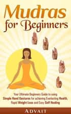 Mudras for Beginners: Your Ultimate Beginners Guide to using Simple Hand Gestures for Everlasting Health, Rapid Weight Loss and Easy Self Healing ebook by Advait