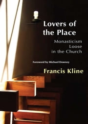 Lovers of the Place - Monasticism Loose in the Church ebook by Francis Kline OCSO,Michael Downey