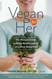 Vegan for Her - The Woman's Guide to Being Healthy and Fit on a Plant-Based Diet ebook by Virginia Messina,J L Fields