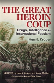 The Great Heroin Coup - Drugs, Intelligence & International Fascism ebook by Henrik Krüger,Jerry Meldon,Peter Dale Scott