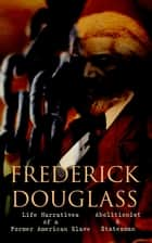 FREDERICK DOUGLASS - Life Narratives of a Former American Slave, Abolitionist & Statesman - Collected Works ebook by Frederick Douglass