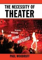The Necessity of Theater - The Art of Watching and Being Watched ebook by Paul Woodruff