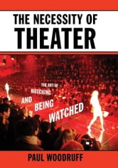 The Necessity of Theater : The Art of Watching and Being Watched ebook by Paul Woodruff