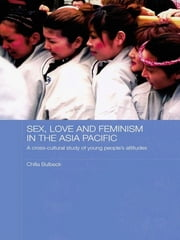 Sex, Love and Feminism in the Asia Pacific - A Cross-Cultural Study of Young People's Attitudes ebook by Chilla Bulbeck