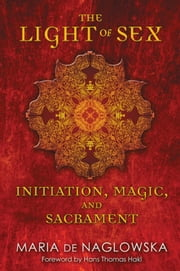 The Light of Sex - Initiation, Magic, and Sacrament ebook by Maria de Naglowska,Donald Traxler,Donald Traxler,Donald Traxler,Hans Thomas Hakl