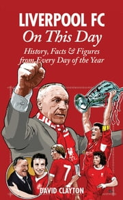 Liverpool FC On This Day: History, Facts & Figures from Every Day of the Year ebook by David Clayton