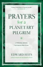 Prayers for a Planetary Pilgrim - A Personal Manual for Prayer and Ritual ebook by Edward Hays