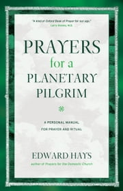 Prayers for a Plantetary Pilgrim - A Personal Manual for Prayer and Ritual ebook by Edward Hays