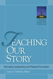 Teaching Our Story - Narrative Leadership and Pastoral Formation ebook by Larry A. Golemon