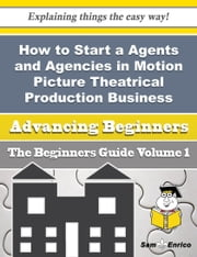 How to Start a Agents and Agencies in Motion Picture Theatrical Production Business (Beginners Guid - How to Start a Agents and Agencies in Motion Picture Theatrical Production Business (Beginners Guid ebook by Tiffiny Stuckey
