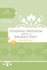 Finding Freedom from a Broken Past - How do I let go? ebook by Women of Faith