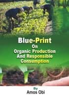 Blue-Print on Organic Production & Responsible Consumption - 001 ebook by Amos Obi