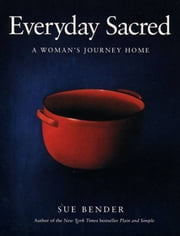 Everyday Sacred - A Woman's Journey Home ebook by Sue Bender