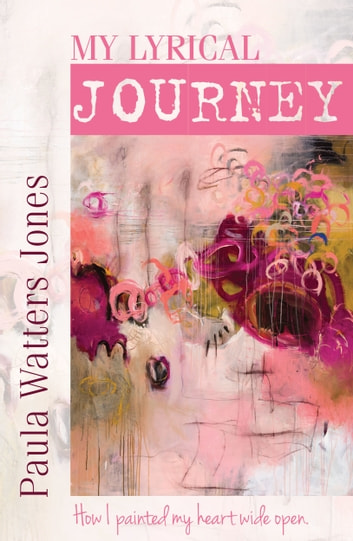My Lyrical Journey: How I Painted My Heart Wide Open ebook by Paula Jones