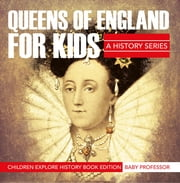 Queens Of England For Kids: A History Series - Children Explore History Book Edition ebook by Baby Professor