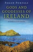 Pagan Portals - Gods and Goddesses of Ireland - A Guide to Irish Deities ebook by Morgan Daimler