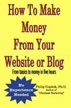 How To Make Money From Your Website or Blog: From basics to money in five hours ebook by Philip Copitch, Ph.D.