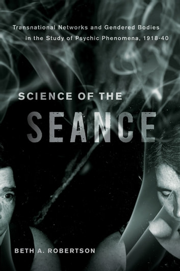 Science of the seance ebook by beth a robertson 9780774833523 science of the seance transnational networks and gendered bodies in the study of psychic phenomena fandeluxe Document