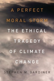 A Perfect Moral Storm: The Ethical Tragedy of Climate Change ebook by Stephen M. Gardiner