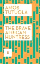 The Brave African Huntress eBook by Amos Tutuola