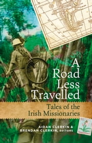 Tales of Irish Missionaries from around the world: A road less travelled ebook by Aidan Clerkin,Brendan  Clerkin