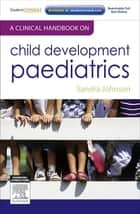 A Clinical Handbook on Child Development Paediatrics - E-Book ebook by Sandra Johnson, MBChB, DPaed,...