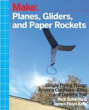 Planes, Gliders and Paper Rockets - Simple Flying Things Anyone Can Make--Kites and Copters, Too! ebook by Rick  Schertle,James Floyd Kelly