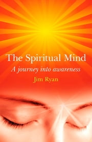 The Spiritual Mind - A journey into awareness  ebook by Jim Ryan
