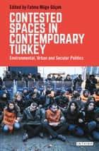Contested Spaces in Contemporary Turkey - Environmental, Urban and Secular Politics ebook by Fatma Müge Göçek