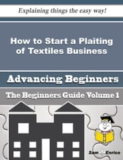 How to Start a Plaiting of Textiles Business (Beginners Guide) - How to Start a Plaiting of Textiles Business (Beginners Guide) ebook by Elvis Croteau