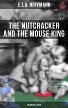 The Nutcracker and the Mouse King (Children's Classic) ebook by E.T.A. Hoffmann