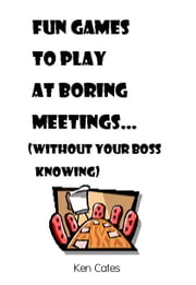 Fun Games to Play at Boring Meetings... - (without your boss knowing) ebook by Ken Cates