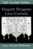 Elegant Dragons Lace Curtain Filet Crochet Pattern - Complete Instructions and Chart ebook by Claudia Botterweg, Josephine Wells