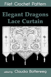 Elegant Dragons Lace Curtain Filet Crochet Pattern - Complete Instructions and Chart ebook by Claudia Botterweg,Josephine Wells