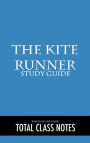The Kite Runner: Study Guide - The Kite Runner, Study Review Guide, Khaled Hosseini ebook by Total Class Notes