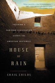House of Rain - Tracking a Vanished Civilization Across the American Southwest ebook by Craig Childs
