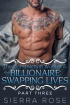 The Construction Worker & the Billionaire: Swapping Lives - Taming The Bad Boy Billionaire, #11 ebook by Sierra Rose