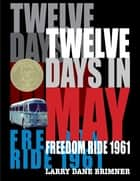 Twelve Days in May - Freedom Ride 1961 ebook by Larry Dane Brimner