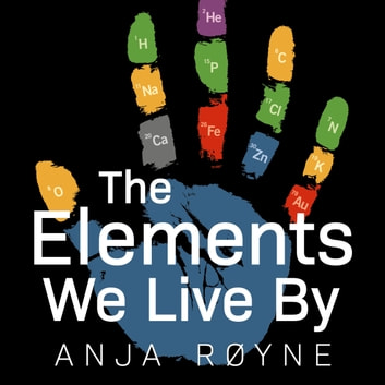 The Elements We Live By - How Iron Helps Us Breathe, Potassium Lets Us See, and Other Surprising Superpowers of the Periodic Table audiobook by Anja Røyne